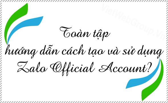 Toàn tập hướng dẫn cách tạo và sử dụng Zalo Official Account?